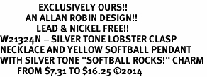 """<Br>                  EXCLUSIVELY OURS!!<Br>            AN ALLAN ROBIN DESIGN!!<Br>                 LEAD & NICKEL FREE!! <Br>W21324N - SILVER TONE LOBSTER CLASP <BR>NECKLACE AND YELLOW SOFTBALL PENDANT <BR>WITH SILVER TONE """"SOFTBALL ROCKS!"""" CHARM <BR>        FROM $7.31 TO $16.25 �14"""