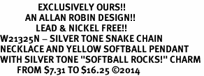 "<Br>                  EXCLUSIVELY OURS!!<Br>            AN ALLAN ROBIN DESIGN!!<Br>                 LEAD & NICKEL FREE!! <Br>W21325N - SILVER TONE SNAKE CHAIN <BR>NECKLACE AND YELLOW SOFTBALL PENDANT <BR>WITH SILVER TONE ""SOFTBALL ROCKS!"" CHARM <BR>        FROM $7.31 TO $16.25 �14"