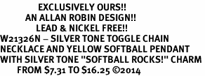 """<Br>                  EXCLUSIVELY OURS!!<Br>            AN ALLAN ROBIN DESIGN!!<Br>                 LEAD & NICKEL FREE!! <Br>W21326N - SILVER TONE TOGGLE CHAIN <BR>NECKLACE AND YELLOW SOFTBALL PENDANT <BR>WITH SILVER TONE """"SOFTBALL ROCKS!"""" CHARM <BR>        FROM $7.31 TO $16.25 �14"""