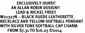 <Br>                  EXCLUSIVELY OURS!!<Br>            AN ALLAN ROBIN DESIGN!!<Br>                 LEAD & NICKEL FREE!! <Br>W21327N - BLACK SUEDE LEATHERETTE <BR>NECKLACE AND YELLOW SOFTBALL PENDANT <BR>WITH SILVER TONE SOFTBALL CAP CHARM <BR>        FROM $7.31 TO $16.25 �14