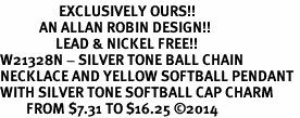 <Br>                  EXCLUSIVELY OURS!!<Br>            AN ALLAN ROBIN DESIGN!!<Br>                 LEAD & NICKEL FREE!! <Br>W21328N - SILVER TONE BALL CHAIN <BR>NECKLACE AND YELLOW SOFTBALL PENDANT <BR>WITH SILVER TONE SOFTBALL CAP CHARM <BR>        FROM $7.31 TO $16.25 �14