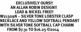 <Br>                  EXCLUSIVELY OURS!!<Br>            AN ALLAN ROBIN DESIGN!!<Br>                 LEAD & NICKEL FREE!! <Br>W21329N - SILVER TONE LOBSTER CLASP <BR>NECKLACE AND YELLOW SOFTBALL PENDANT <BR>WITH SILVER TONE SOFTBALL CAP CHARM <BR>        FROM $7.31 TO $16.25 �14