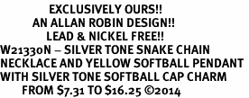 <Br>                  EXCLUSIVELY OURS!!<Br>            AN ALLAN ROBIN DESIGN!!<Br>                 LEAD & NICKEL FREE!! <Br>W21330N - SILVER TONE SNAKE CHAIN <BR>NECKLACE AND YELLOW SOFTBALL PENDANT <BR>WITH SILVER TONE SOFTBALL CAP CHARM <BR>        FROM $7.31 TO $16.25 �14