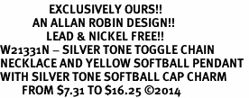 <Br>                  EXCLUSIVELY OURS!!<Br>            AN ALLAN ROBIN DESIGN!!<Br>                 LEAD & NICKEL FREE!! <Br>W21331N - SILVER TONE TOGGLE CHAIN <BR>NECKLACE AND YELLOW SOFTBALL PENDANT <BR>WITH SILVER TONE SOFTBALL CAP CHARM <BR>        FROM $7.31 TO $16.25 �14