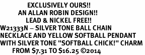 """<Br>                  EXCLUSIVELY OURS!!<Br>            AN ALLAN ROBIN DESIGN!!<Br>                 LEAD & NICKEL FREE!! <Br>W21333N - SILVER TONE BALL CHAIN <BR>NECKLACE AND YELLOW SOFTBALL PENDANT <BR>WITH SILVER TONE """"SOFTBALL CHICK!"""" CHARM <BR>        FROM $7.31 TO $16.25 �14"""