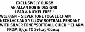 """<Br>                  EXCLUSIVELY OURS!!<Br>            AN ALLAN ROBIN DESIGN!!<Br>                 LEAD & NICKEL FREE!! <Br>W21336N - SILVER TONE TOGGLE CHAIN <BR>NECKLACE AND YELLOW SOFTBALL PENDANT <BR>WITH SILVER TONE """"SOFTBALL CHICK!"""" CHARM <BR>        FROM $7.31 TO $16.25 �14"""