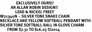 <Br>                  EXCLUSIVELY OURS!!<Br>            AN ALLAN ROBIN DESIGN!!<Br>                 LEAD & NICKEL FREE!! <Br>W21340N - SILVER TONE SNAKE CHAIN <BR>NECKLACE AND YELLOW SOFTBALL PENDANT WITH <BR>SILVER TONE SOFTBALL BALL IN GLOVE CHARM <BR>        FROM $7.31 TO $16.25 �14