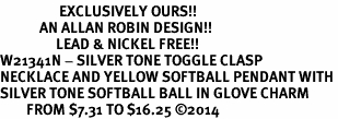 <Br>                  EXCLUSIVELY OURS!!<Br>            AN ALLAN ROBIN DESIGN!!<Br>                 LEAD & NICKEL FREE!! <Br>W21341N - SILVER TONE TOGGLE CLASP <BR>NECKLACE AND YELLOW SOFTBALL PENDANT WITH <BR>SILVER TONE SOFTBALL BALL IN GLOVE CHARM <BR>        FROM $7.31 TO $16.25 �14