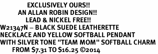 """<Br>                  EXCLUSIVELY OURS!!<Br>            AN ALLAN ROBIN DESIGN!!<Br>                 LEAD & NICKEL FREE!! <Br>W21347N - BLACK SUEDE LEATHERETTE <BR>NECKLACE AND YELLOW SOFTBALL PENDANT <BR>WITH SILVER TONE """"TEAM MOM"""" SOFTBALL CHARM <BR>        FROM $7.31 TO $16.25 �14"""