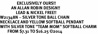 """<Br>                  EXCLUSIVELY OURS!!<Br>            AN ALLAN ROBIN DESIGN!!<Br>                 LEAD & NICKEL FREE!! <Br>W21348N - SILVER TONE BALL CHAIN <BR>NECKLACE AND YELLOW SOFTBALL PENDANT <BR>WITH SILVER TONE """"TEAM MOM"""" SOFTBALL CHARM <BR>        FROM $7.31 TO $16.25 �14"""