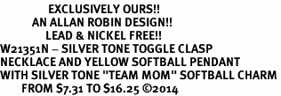 "<Br>                  EXCLUSIVELY OURS!!<Br>            AN ALLAN ROBIN DESIGN!!<Br>                 LEAD & NICKEL FREE!! <Br>W21351N - SILVER TONE TOGGLE CLASP <BR>NECKLACE AND YELLOW SOFTBALL PENDANT <BR>WITH SILVER TONE ""TEAM MOM"" SOFTBALL CHARM <BR>        FROM $7.31 TO $16.25 �14"