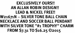 "<Br>                  EXCLUSIVELY OURS!!<Br>            AN ALLAN ROBIN DESIGN!!<Br>                 LEAD & NICKEL FREE!! <Br>W21671N - SILVER TONE BALL CHAIN <BR>NECKLACE AND SOCCER BALL PENDANT <BR>WITH SILVER TONE ""#1 TROPHY"" CHARM <BR>        FROM $7.31 TO $16.25 �15"