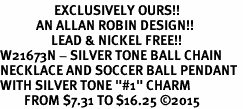 "<Br>                  EXCLUSIVELY OURS!!<Br>            AN ALLAN ROBIN DESIGN!!<Br>                 LEAD & NICKEL FREE!! <Br>W21673N - SILVER TONE BALL CHAIN <BR>NECKLACE AND SOCCER BALL PENDANT <BR>WITH SILVER TONE ""#1"" CHARM <BR>        FROM $7.31 TO $16.25 �15"