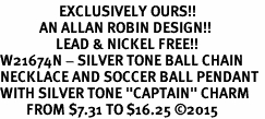 "<Br>                  EXCLUSIVELY OURS!!<Br>            AN ALLAN ROBIN DESIGN!!<Br>                 LEAD & NICKEL FREE!! <Br>W21674N - SILVER TONE BALL CHAIN <BR>NECKLACE AND SOCCER BALL PENDANT <BR>WITH SILVER TONE ""CAPTAIN"" CHARM <BR>        FROM $7.31 TO $16.25 �15"