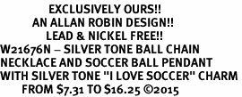 "<Br>                  EXCLUSIVELY OURS!!<Br>            AN ALLAN ROBIN DESIGN!!<Br>                 LEAD & NICKEL FREE!! <Br>W21676N - SILVER TONE BALL CHAIN <BR>NECKLACE AND SOCCER BALL PENDANT <BR>WITH SILVER TONE ""I LOVE SOCCER"" CHARM <BR>        FROM $7.31 TO $16.25 �15"