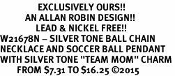 "<Br>                  EXCLUSIVELY OURS!!<Br>            AN ALLAN ROBIN DESIGN!!<Br>                 LEAD & NICKEL FREE!! <Br>W21678N - SILVER TONE BALL CHAIN <BR>NECKLACE AND SOCCER BALL PENDANT <BR>WITH SILVER TONE ""TEAM MOM"" CHARM <BR>        FROM $7.31 TO $16.25 ©2015"