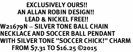 "<Br>                  EXCLUSIVELY OURS!!<Br>            AN ALLAN ROBIN DESIGN!!<Br>                 LEAD & NICKEL FREE!! <Br>W21679N - SILVER TONE BALL CHAIN <BR>NECKLACE AND SOCCER BALL PENDANT <BR>WITH SILVER TONE ""SOCCER CHICK!"" CHARM <BR>        FROM $7.31 TO $16.25 �15"