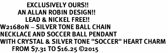 "<Br>                  EXCLUSIVELY OURS!!<Br>            AN ALLAN ROBIN DESIGN!!<Br>                 LEAD & NICKEL FREE!! <Br>W21680N - SILVER TONE BALL CHAIN <BR>NECKLACE AND SOCCER BALL PENDANT <BR>WITH CRYSTAL & SILVER TONE ""SOCCER"" HEART CHARM <BR>        FROM $7.31 TO $16.25 �15"