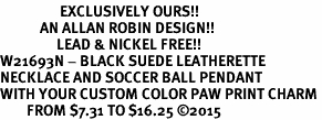 <Br>                  EXCLUSIVELY OURS!!<Br>            AN ALLAN ROBIN DESIGN!!<Br>                 LEAD & NICKEL FREE!! <Br>W21693N - BLACK SUEDE LEATHERETTE <BR>NECKLACE AND SOCCER BALL PENDANT <BR>WITH YOUR CUSTOM COLOR PAW PRINT CHARM <BR>        FROM $7.31 TO $16.25 �15