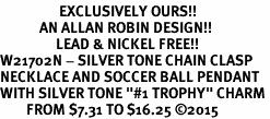"<Br>                  EXCLUSIVELY OURS!!<Br>            AN ALLAN ROBIN DESIGN!!<Br>                 LEAD & NICKEL FREE!! <Br>W21702N - SILVER TONE CHAIN CLASP <BR>NECKLACE AND SOCCER BALL PENDANT <BR>WITH SILVER TONE ""#1 TROPHY"" CHARM <BR>        FROM $7.31 TO $16.25 �15"