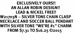 "<Br>                  EXCLUSIVELY OURS!!<Br>            AN ALLAN ROBIN DESIGN!!<Br>                 LEAD & NICKEL FREE!! <Br>W21703N - SILVER TONE CHAIN CLASP <BR>NECKLACE AND SOCCER BALL PENDANT <BR>WITH SILVER TONE ""WE'RE #1"" CHARM <BR>        FROM $7.31 TO $16.25 ©2015"