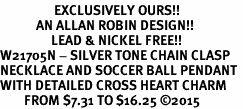 <Br>                  EXCLUSIVELY OURS!!<Br>            AN ALLAN ROBIN DESIGN!!<Br>                 LEAD & NICKEL FREE!! <Br>W21705N - SILVER TONE CHAIN CLASP <BR>NECKLACE AND SOCCER BALL PENDANT <BR>WITH DETAILED CROSS HEART CHARM <BR>        FROM $7.31 TO $16.25 �15