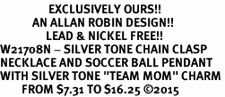 "<Br>                  EXCLUSIVELY OURS!!<Br>            AN ALLAN ROBIN DESIGN!!<Br>                 LEAD & NICKEL FREE!! <Br>W21708N - SILVER TONE CHAIN CLASP <BR>NECKLACE AND SOCCER BALL PENDANT <BR>WITH SILVER TONE ""TEAM MOM"" CHARM <BR>        FROM $7.31 TO $16.25 ©2015"