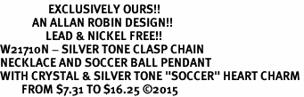 "<Br>                  EXCLUSIVELY OURS!!<Br>            AN ALLAN ROBIN DESIGN!!<Br>                 LEAD & NICKEL FREE!! <Br>W21710N - SILVER TONE CLASP CHAIN <BR>NECKLACE AND SOCCER BALL PENDANT <BR>WITH CRYSTAL & SILVER TONE ""SOCCER"" HEART CHARM <BR>        FROM $7.31 TO $16.25 �15"