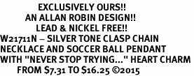 "<Br>                  EXCLUSIVELY OURS!!<Br>            AN ALLAN ROBIN DESIGN!!<Br>                 LEAD & NICKEL FREE!! <Br>W21711N - SILVER TONE CLASP CHAIN <BR>NECKLACE AND SOCCER BALL PENDANT <BR>WITH ""NEVER STOP TRYING..."" HEART CHARM <BR>        FROM $7.31 TO $16.25 �15"
