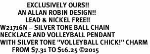 "<Br>                  EXCLUSIVELY OURS!!<Br>            AN ALLAN ROBIN DESIGN!!<Br>                 LEAD & NICKEL FREE!! <Br>W21716N - SILVER TONE BALL CHAIN <BR>NECKLACE AND VOLLEYBALL PENDANT <BR>WITH SILVER TONE ""VOLLEYBALL CHICK!"" CHARM <BR>        FROM $7.31 TO $16.25 �15"