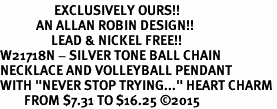 "<Br>                  EXCLUSIVELY OURS!!<Br>            AN ALLAN ROBIN DESIGN!!<Br>                 LEAD & NICKEL FREE!! <Br>W21718N - SILVER TONE BALL CHAIN <BR>NECKLACE AND VOLLEYBALL PENDANT <BR>WITH ""NEVER STOP TRYING..."" HEART CHARM <BR>        FROM $7.31 TO $16.25 �15"