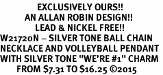 "<Br>                  EXCLUSIVELY OURS!!<Br>            AN ALLAN ROBIN DESIGN!!<Br>                 LEAD & NICKEL FREE!! <Br>W21720N - SILVER TONE BALL CHAIN <BR>NECKLACE AND VOLLEYBALL PENDANT <BR>WITH SILVER TONE ""WE'RE #1"" CHARM <BR>        FROM $7.31 TO $16.25 �15"