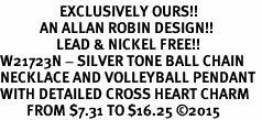 <Br>                  EXCLUSIVELY OURS!!<Br>            AN ALLAN ROBIN DESIGN!!<Br>                 LEAD & NICKEL FREE!! <Br>W21723N - SILVER TONE BALL CHAIN <BR>NECKLACE AND VOLLEYBALL PENDANT <BR>WITH DETAILED CROSS HEART CHARM <BR>        FROM $7.31 TO $16.25 �15
