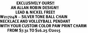 <Br>                  EXCLUSIVELY OURS!!<Br>            AN ALLAN ROBIN DESIGN!!<Br>                 LEAD & NICKEL FREE!! <Br>W21724N - SILVER TONE BALL CHAIN <BR>NECKLACE AND VOLLEYBALL PENDANT <BR>WITH YOUR CUSTOM COLOR PAW PRINT CHARM <BR>        FROM $7.31 TO $16.25 �15