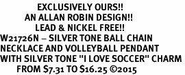 "<Br>                  EXCLUSIVELY OURS!!<Br>            AN ALLAN ROBIN DESIGN!!<Br>                 LEAD & NICKEL FREE!! <Br>W21726N - SILVER TONE BALL CHAIN <BR>NECKLACE AND VOLLEYBALL PENDANT <BR>WITH SILVER TONE ""I LOVE SOCCER"" CHARM <BR>        FROM $7.31 TO $16.25 ©2015"