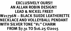 """<Br>                  EXCLUSIVELY OURS!!<Br>            AN ALLAN ROBIN DESIGN!!<Br>                 LEAD & NICKEL FREE!! <Br>W21736N - BLACK SUEDE LEATHERETTE <BR>NECKLACE AND VOLLEYBALL PENDANT <BR>WITH SILVER TONE """"#1"""" CHARM <BR>        FROM $7.31 TO $16.25 �15"""