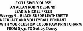 <Br>                  EXCLUSIVELY OURS!!<Br>            AN ALLAN ROBIN DESIGN!!<Br>                 LEAD & NICKEL FREE!! <Br>W21739N - BLACK SUEDE LEATHERETTE <BR>NECKLACE AND VOLLEYBALL PENDANT <BR>WITH YOUR CUSTOM COLOR PAW PRINT CHARM <BR>        FROM $7.31 TO $16.25 �15