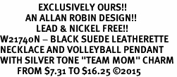 "<Br>                  EXCLUSIVELY OURS!!<Br>            AN ALLAN ROBIN DESIGN!!<Br>                 LEAD & NICKEL FREE!! <Br>W21740N - BLACK SUEDE LEATHERETTE <BR>NECKLACE AND VOLLEYBALL PENDANT <BR>WITH SILVER TONE ""TEAM MOM"" CHARM <BR>        FROM $7.31 TO $16.25 �15"