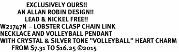 "<Br>                  EXCLUSIVELY OURS!!<Br>            AN ALLAN ROBIN DESIGN!!<Br>                 LEAD & NICKEL FREE!! <Br>W21747N - LOBSTER CLASP CHAIN LINK <BR>NECKLACE AND VOLLEYBALL PENDANT <BR>WITH CRYSTAL & SILVER TONE ""VOLLEYBALL"" HEART CHARM <BR>        FROM $7.31 TO $16.25 ©2015"