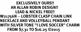 "<Br>                  EXCLUSIVELY OURS!!<Br>            AN ALLAN ROBIN DESIGN!!<Br>                 LEAD & NICKEL FREE!! <Br>W21756N - LOBSTER CLASP CHAIN LINK <BR>NECKLACE AND VOLLEYBALL PENDANT <BR>WITH SILVER TONE ""I LOVE SOCCER"" CHARM <BR>        FROM $7.31 TO $16.25 �15"