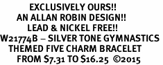 <Br>              EXCLUSIVELY OURS!!<Br>        AN ALLAN ROBIN DESIGN!!<Br>             LEAD & NICKEL FREE!! <Br>W21774B - SILVER TONE GYMNASTICS <BR>    THEMED FIVE CHARM BRACELET <BR>        FROM $7.31 TO $16.25  �15