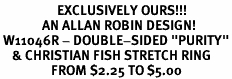 "<Br>                   EXCLUSIVELY OURS!!!<Br>              AN ALLAN ROBIN DESIGN!<BR> W11046R - DOUBLE-SIDED ""PURITY""<BR>    & CHRISTIAN FISH STRETCH RING<Br>                 FROM $2.25 TO $5.00"