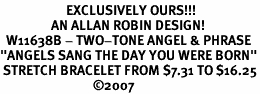 "<Br>                      EXCLUSIVELY OURS!!!<Br>                 AN ALLAN ROBIN DESIGN! <br>  W11638B - TWO-TONE ANGEL & PHRASE<br>""ANGELS SANG THE DAY YOU WERE BORN""<br> STRETCH BRACELET FROM $7.31 TO $16.25<BR>                               �07"