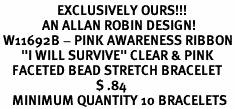"""<Br>                   EXCLUSIVELY OURS!!!<Br>              AN ALLAN ROBIN DESIGN!<BR> W11692B - PINK AWARENESS RIBBON<Br>       """"I WILL SURVIVE"""" CLEAR & PINK<br>    FACETED BEAD STRETCH BRACELET<Br>                                $ .84               <BR>    MINIMUM QUANTITY 10 BRACELETS"""