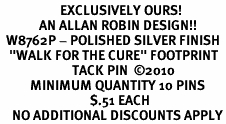 "<br>                    EXCLUSIVELY OURS!<bR>             AN ALLAN ROBIN DESIGN!!<bR>  W8762P - POLISHED SILVER FINISH<Br>   ""WALK FOR THE CURE"" FOOTPRINT<Br>                        TACK PIN  ©2010 <BR>          MINIMUM QUANTITY 10 PINS <BR>                              $.51 EACH<br>    NO ADDITIONAL DISCOUNTS APPLY"