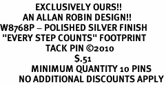 "<br>                 EXCLUSIVELY OURS!!<bR>           AN ALLAN ROBIN DESIGN!!<bR>W8768P - POLISHED SILVER FINISH<Br> ""EVERY STEP COUNTS"" FOOTPRINT<Br>                      TACK PIN ©2010 <bR>                                    $.51<BR>               MINIMUM QUANTITY 10 PINS <br>         NO ADDITIONAL DISCOUNTS APPLY"