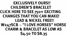"<bR>               EXCLUSIVELY OURS!!<Br>            CHILDREN'S BRACELET<br>CLICK HERE TO SEE 750+ EXCITING<BR>   CHANGES THAT YOU CAN MAKE!<BR>                 LEAD & NICKEL FREE!!<BR> W247SCB - ""I LOVE HORSES"" HORSE<Br>      CHARM & BRACELET AS LOW AS<br>                       $4.50 TO $8.35"