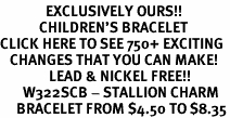 <bR>              EXCLUSIVELY OURS!!<br>            CHILDREN'S BRACELET<br>CLICK HERE TO SEE 750+ EXCITING<BR>   CHANGES THAT YOU CAN MAKE!<Br>               LEAD & NICKEL FREE!!<BR>       W322SCB - STALLION CHARM<Br>     BRACELET FROM $4.50 TO $8.35