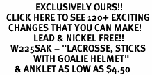 "<bR>                 EXCLUSIVELY OURS!!<BR>   CLICK HERE TO SEE 120+ EXCITING<BR>    CHANGES THAT YOU CAN MAKE!<BR>                LEAD & NICKEL FREE!!<BR>     W225SAK - ""LACROSSE, STICKS <br>                WITH GOALIE HELMET"" <Br>       & ANKLET AS LOW AS $4.50"