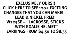 "<bR>                 EXCLUSIVELY OURS!!<BR>   CLICK HERE TO SEE 120+ EXCITING<BR>    CHANGES THAT YOU CAN MAKE!<BR>                LEAD & NICKEL FREE!!<BR>       W225SE - ""LACROSSE, STICKS <br>                WITH GOALIE HELMET"" <Br>       EARRINGS FROM $4.50 TO $8.35"